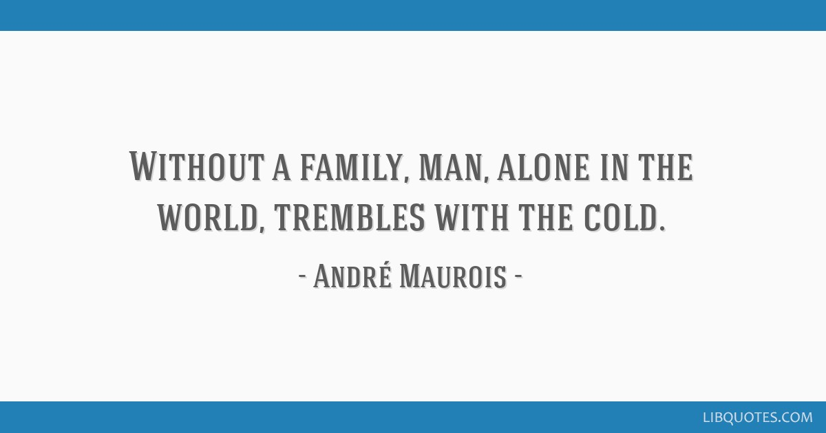 Without a family, man, alone in the world, trembles with the cold.
