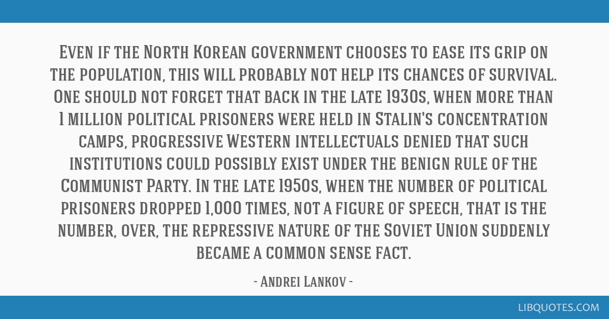 Even if the North Korean government chooses to ease its grip on the population, this will probably not help its chances of survival. One should not...