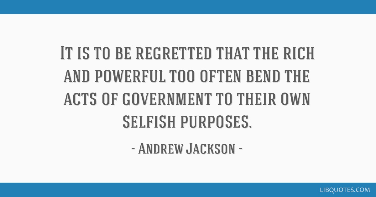 It is to be regretted that the rich and powerful too often bend the acts of government to their own selfish purposes.