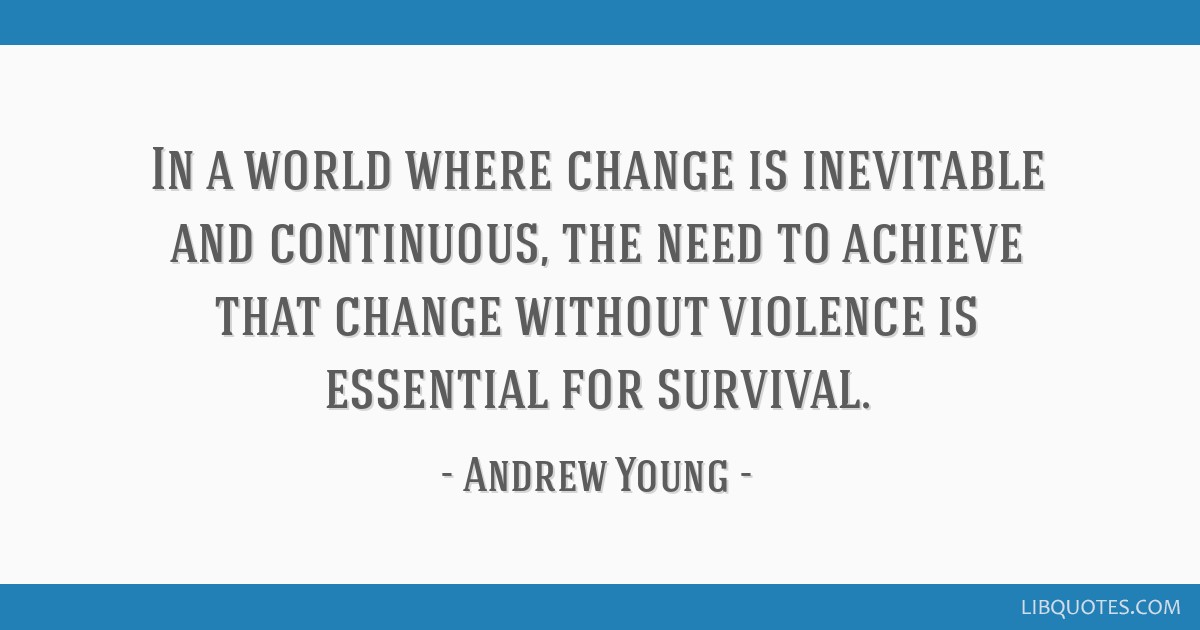 In a world where change is inevitable and continuous, the need to achieve that change without violence is essential for survival.