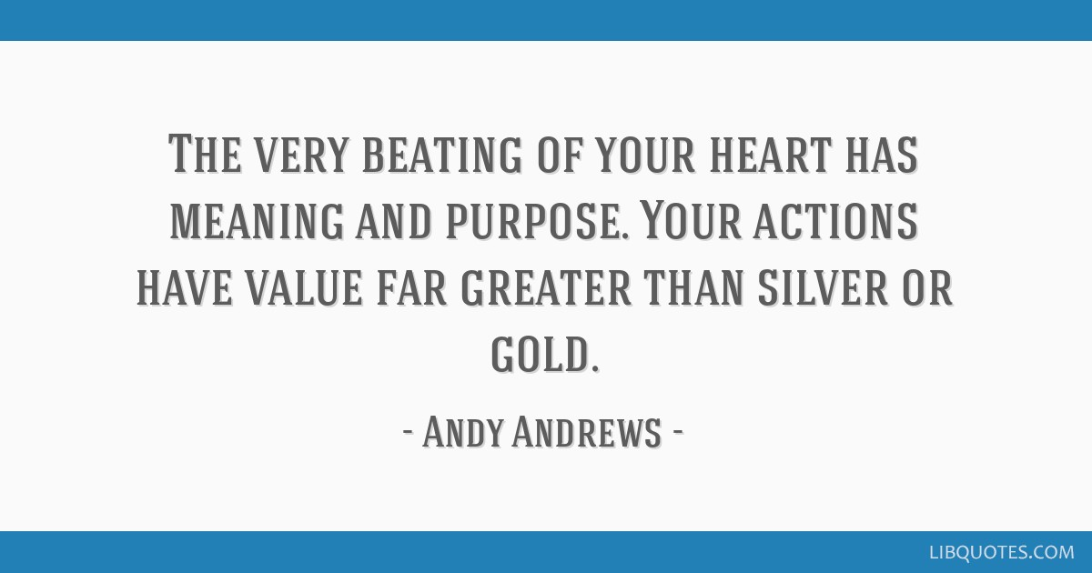 the very beating of your heart has meaning and purpose