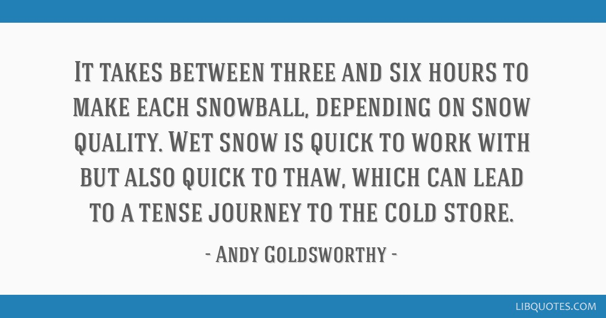 It takes between three and six hours to make each snowball, depending on snow quality. Wet snow is quick to work with but also quick to thaw, which...