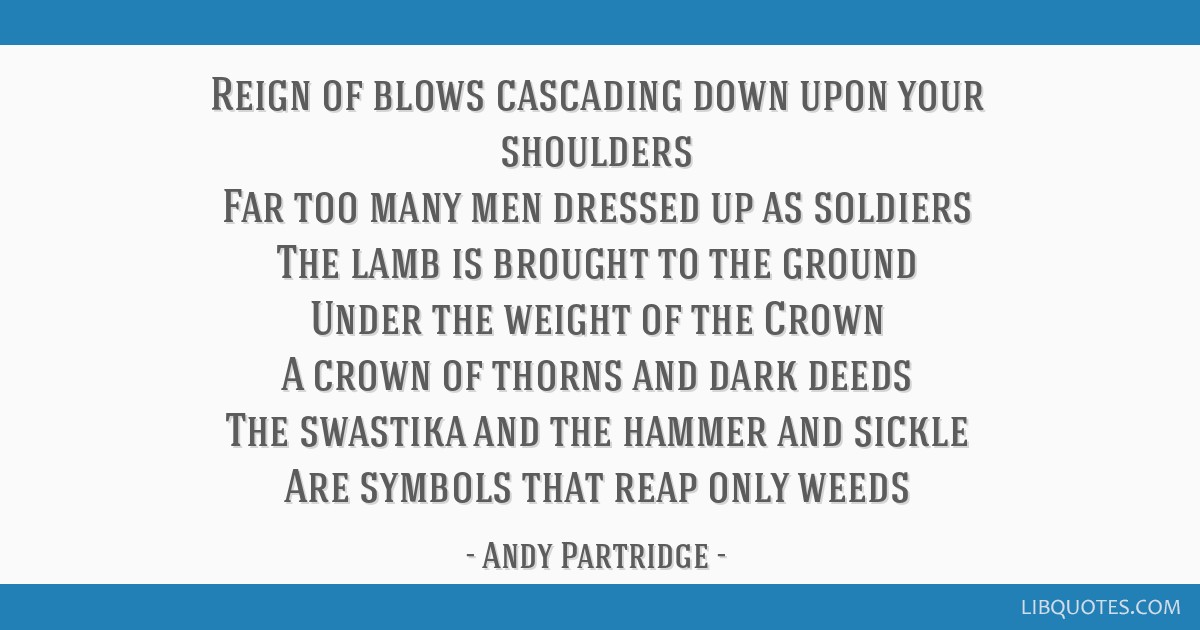 Reign of blows cascading down upon your shoulders Far too many men dressed up as soldiers The lamb is brought to the ground Under the weight of the...