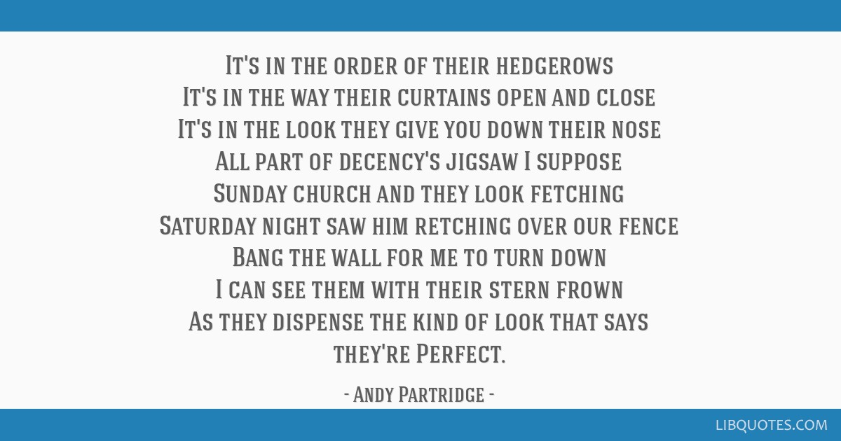 It's in the order of their hedgerows It's in the way their curtains open and close It's in the look they give you down their nose All part of...