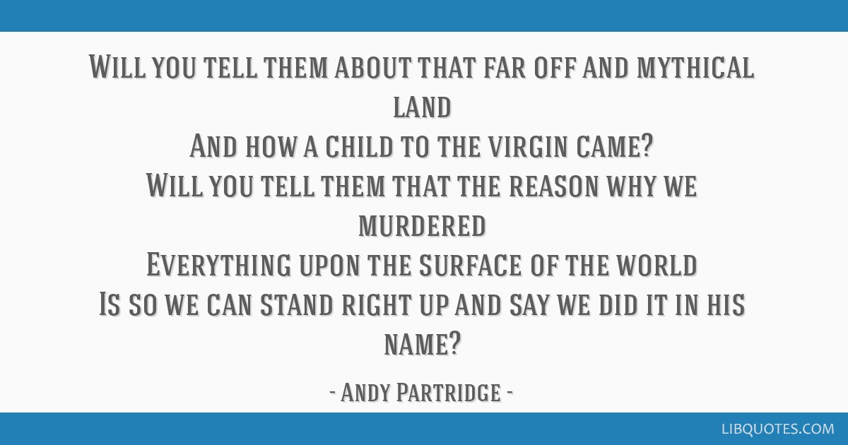 Will you tell them about that far off and mythical land And how a child to the virgin came? Will you tell them that the reason why we murdered...