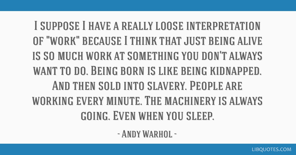 I suppose I have a really loose interpretation of work because I think that just being alive is so much work at something you don't always want to...