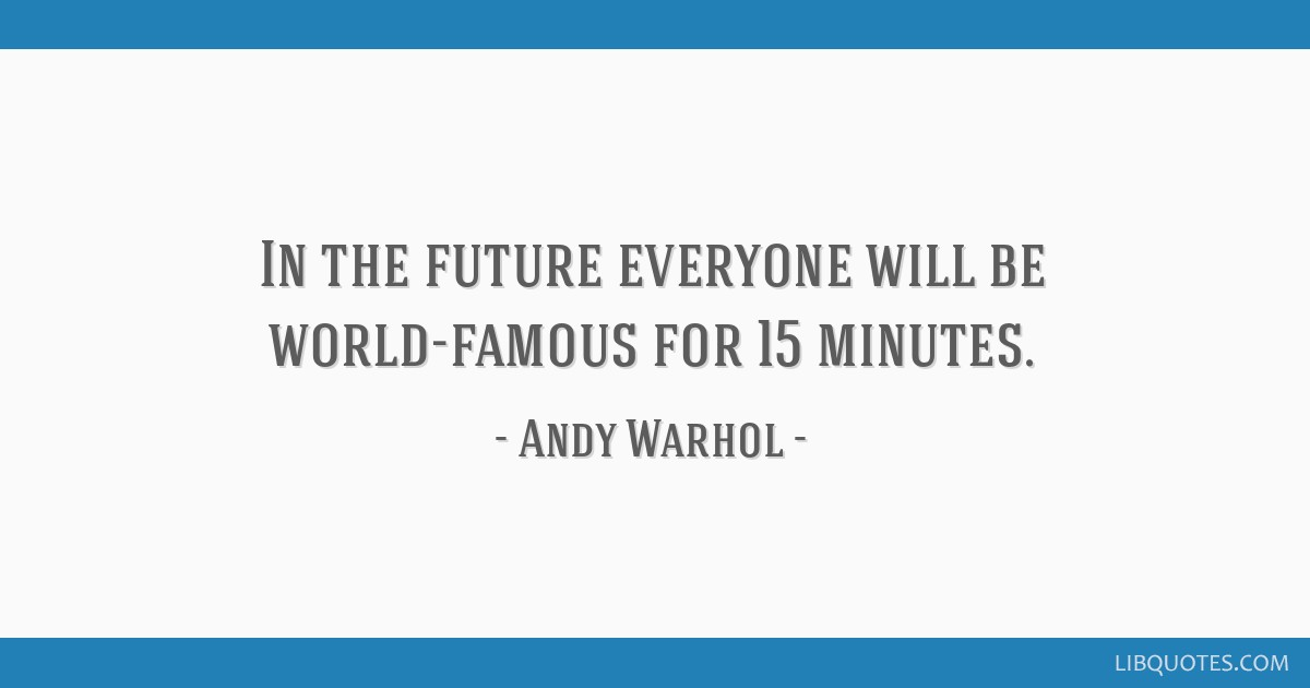 In the future everyone will be world-famous for 15 minutes.