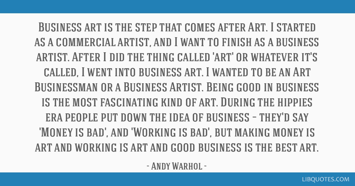 Business art is the step that comes after Art. I started as a commercial artist, and I want to finish as a business artist. After I did the thing...