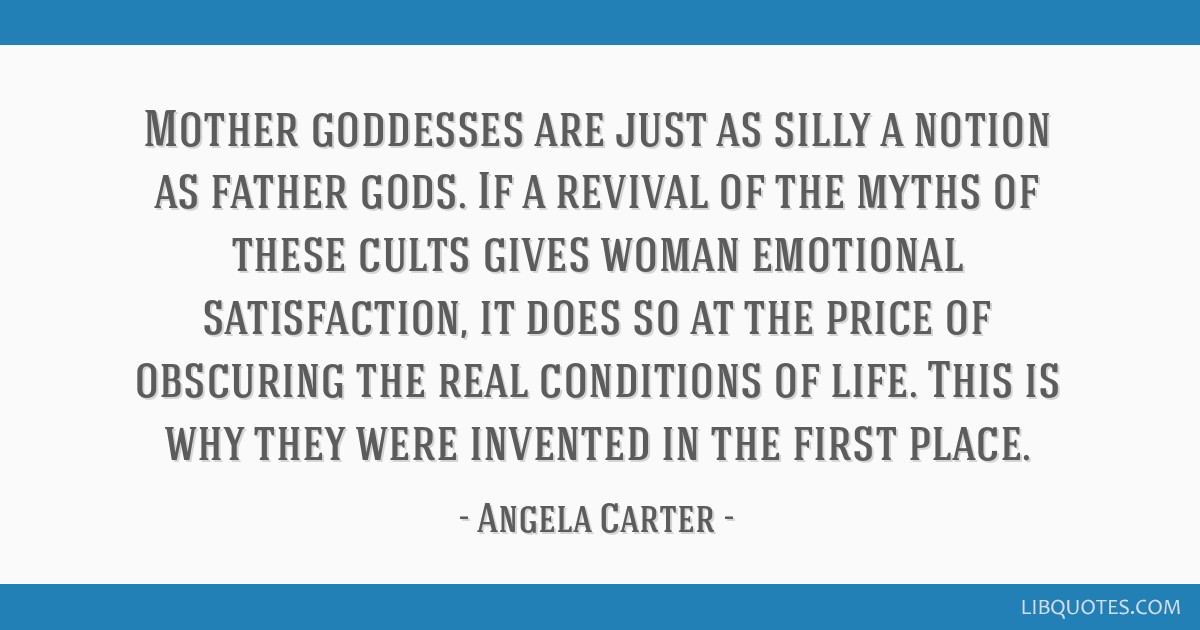 Mother goddesses are just as silly a notion as father gods. If a revival of the myths of these cults gives woman emotional satisfaction, it does so...