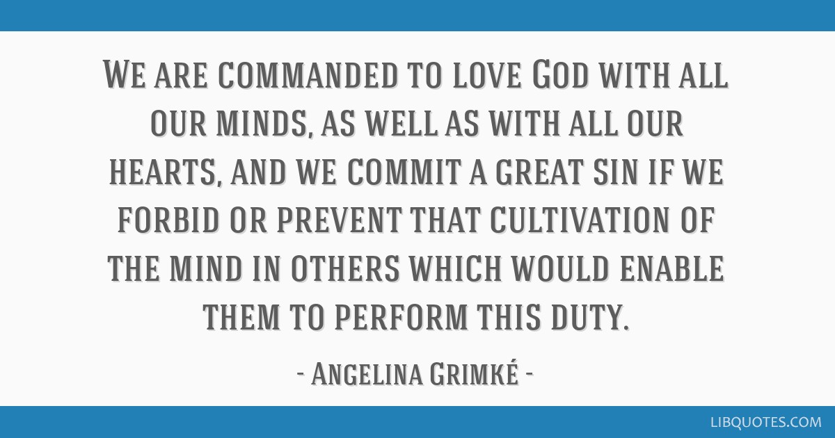 We are commanded to love God with all our minds, as well as with all our hearts, and we commit a great sin if we forbid or prevent that cultivation...