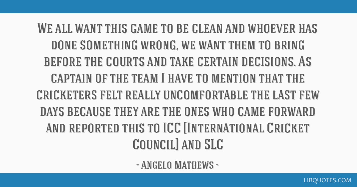 We all want this game to be clean and whoever has done something wrong, we want them to bring before the courts and take certain decisions. As...