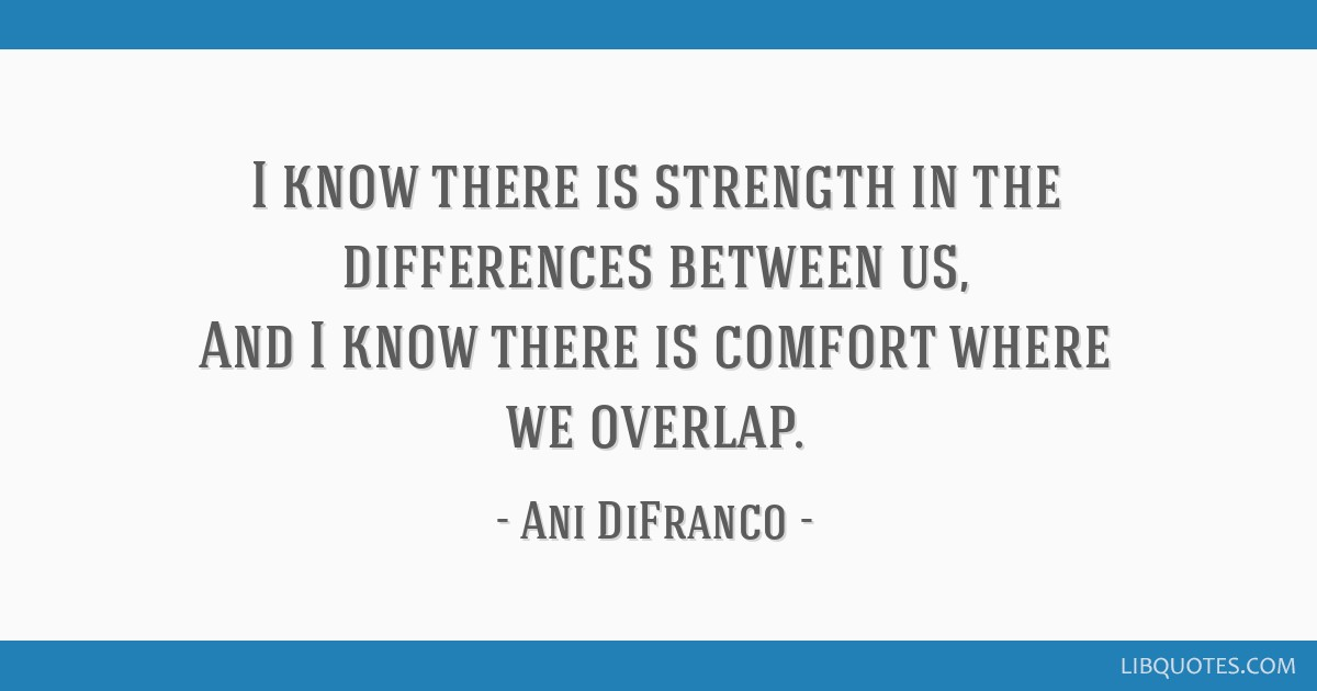 I know there is strength in the differences between us, And I know there is comfort where we overlap.