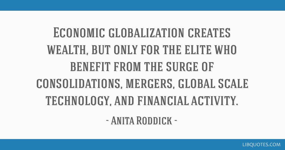 Economic globalization creates wealth, but only for the elite who benefit from the surge of consolidations, mergers, global scale technology, and...