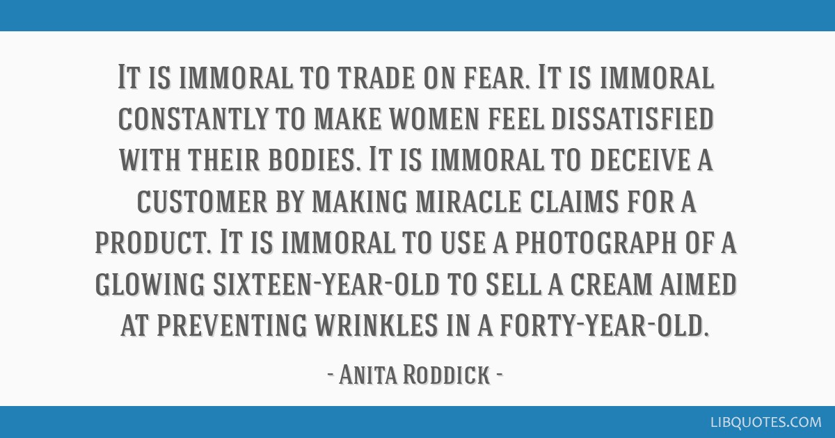 It is immoral to trade on fear. It is immoral constantly to make women feel dissatisfied with their bodies. It is immoral to deceive a customer by...