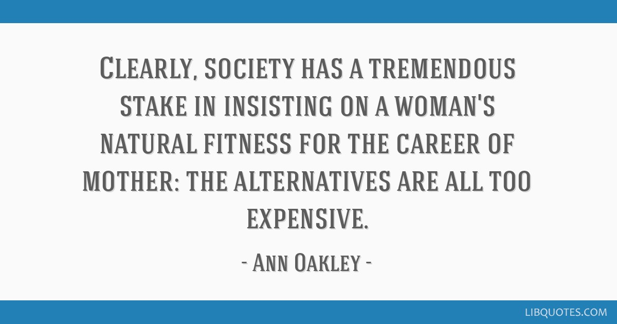 Clearly, society has a tremendous stake in insisting on a woman's natural fitness for the career of mother: the alternatives are all too expensive.