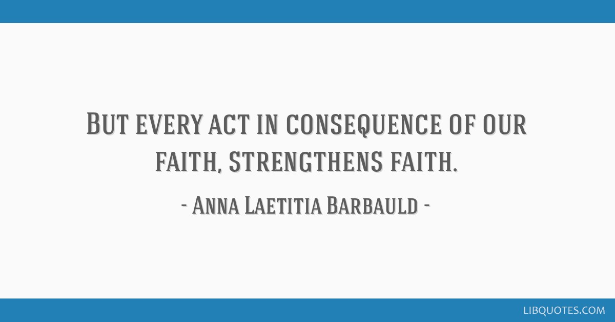 But every act in consequence of our faith, strengthens faith.