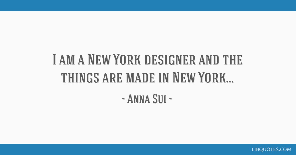 I am a New York designer and the things are made in New York...