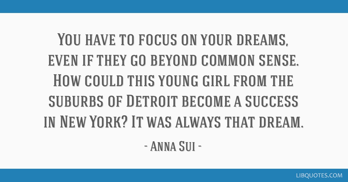 You have to focus on your dreams, even if they go beyond common sense. How could this young girl from the suburbs of Detroit become a success in New...
