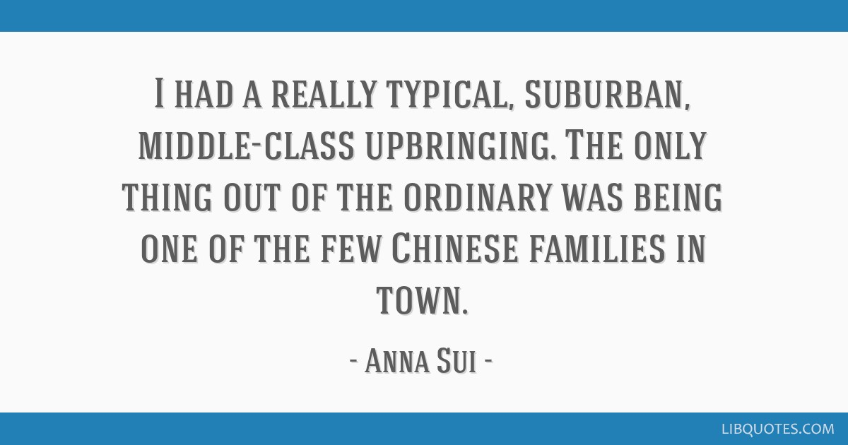 I had a really typical, suburban, middle-class upbringing. The only thing out of the ordinary was being one of the few Chinese families in town.