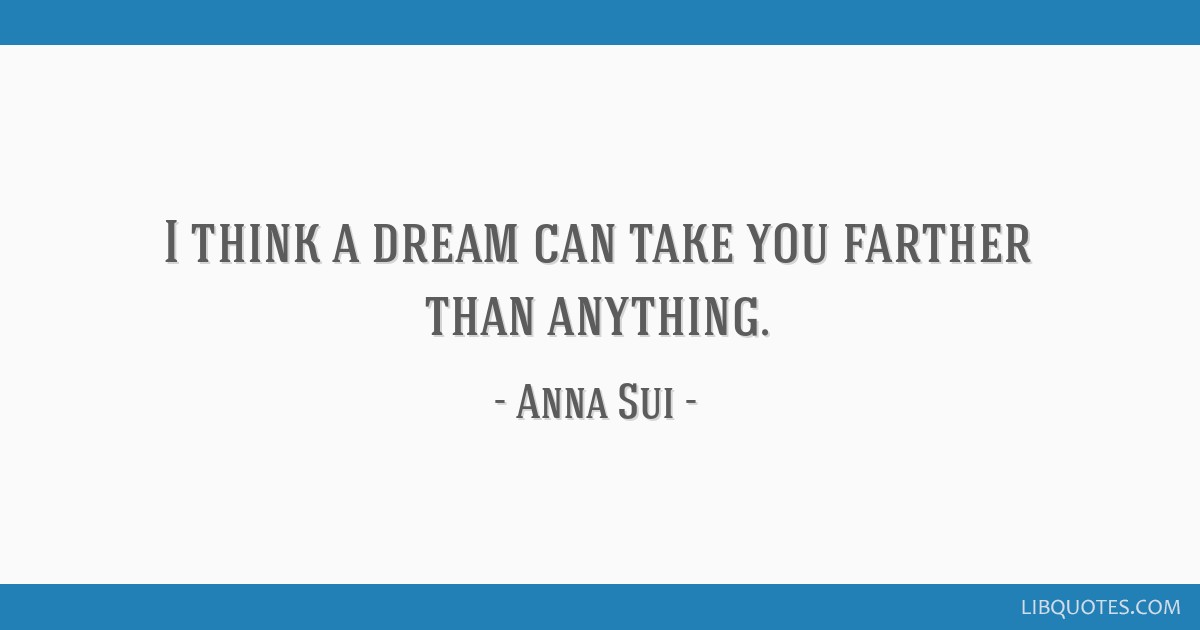 I think a dream can take you farther than anything.
