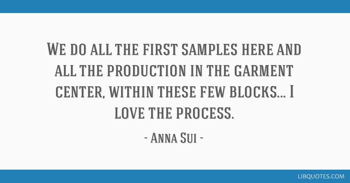 We do all the first samples here and all the production in the garment center, within these few blocks... I love the process.