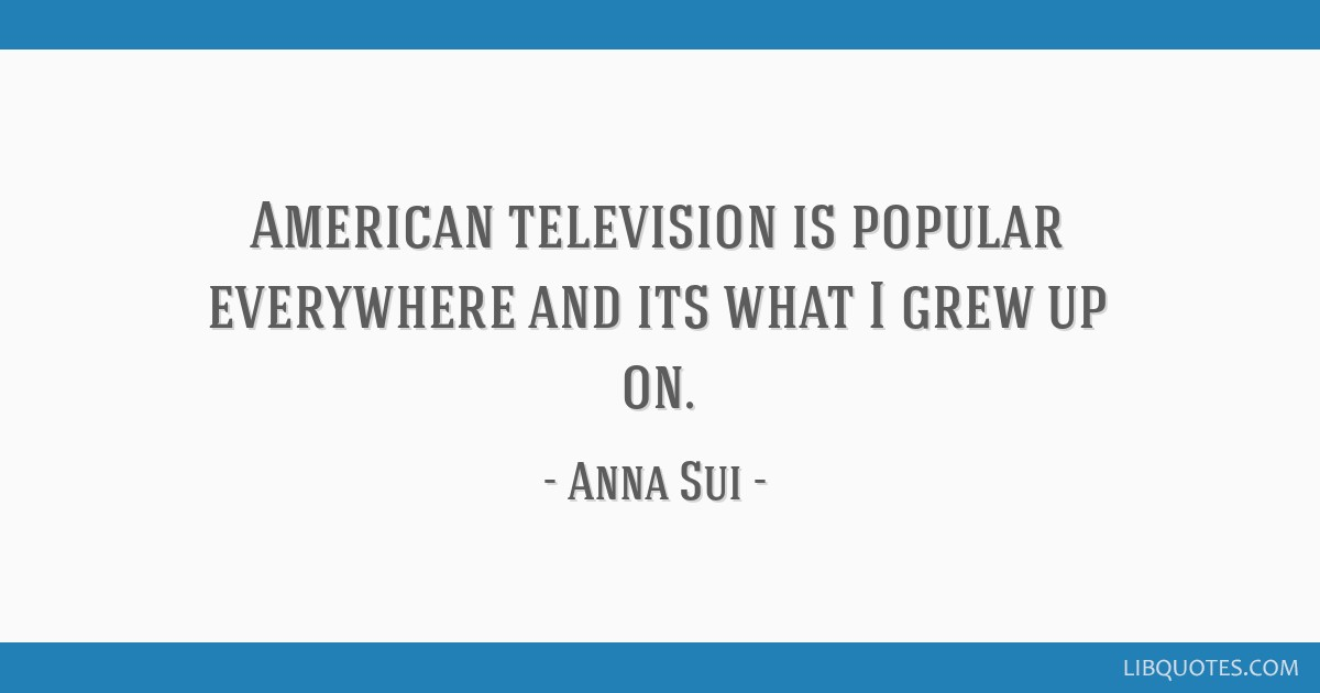 American television is popular everywhere and its what I grew up on.