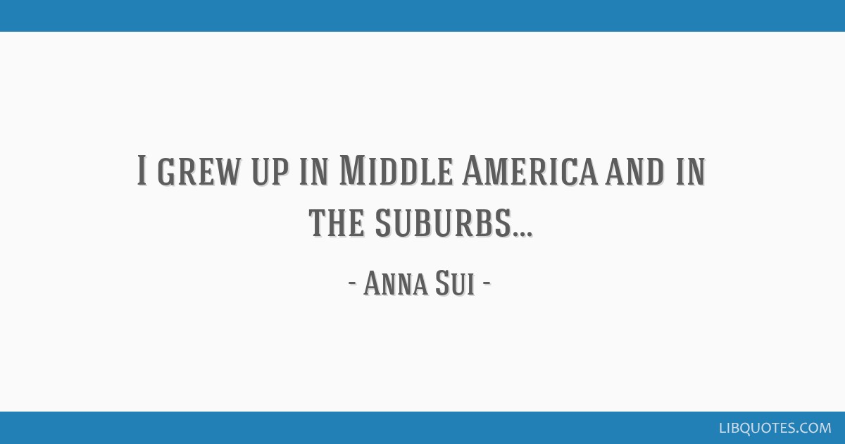I grew up in Middle America and in the suburbs...