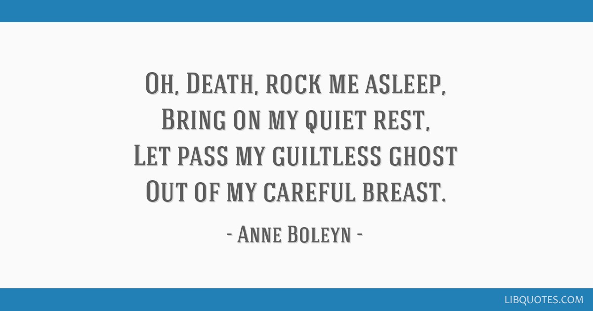 Oh, Death, rock me asleep, Bring on my quiet rest, Let pass my guiltless ghost Out of my careful breast.