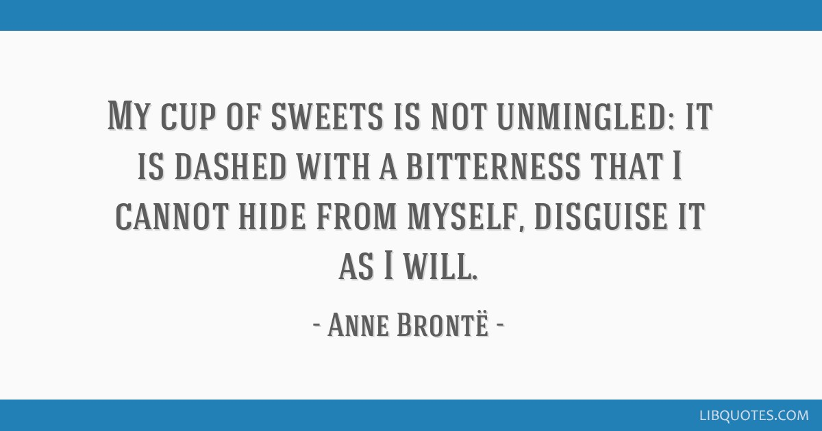 My cup of sweets is not unmingled: it is dashed with a bitterness that I cannot hide from myself, disguise it as I will.