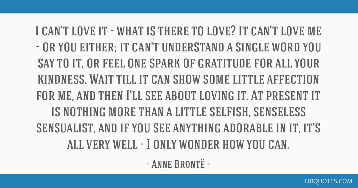 I can't love it - what is there to love? It can't love me - or you either; it can't understand a single word you say to it, or feel one spark of...