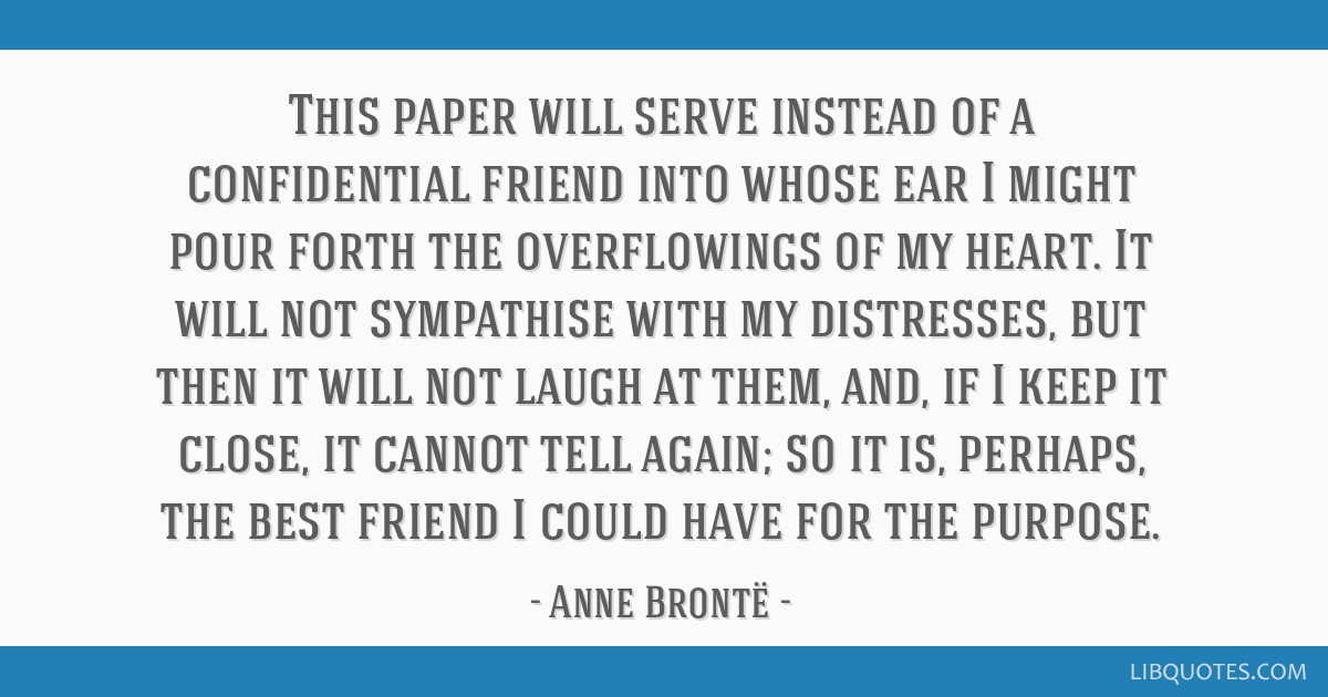 This paper will serve instead of a confidential friend into whose ear I might pour forth the overflowings of my heart. It will not sympathise with my ...