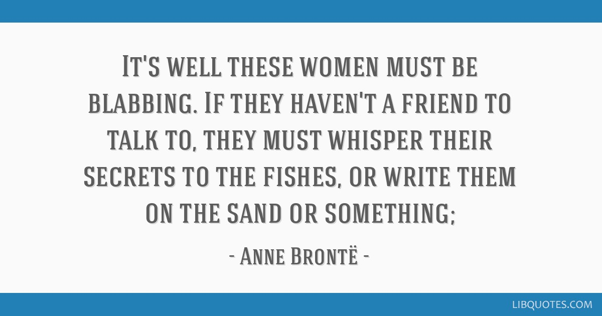 It's well these women must be blabbing. If they haven't a friend to talk to, they must whisper their secrets to the fishes, or write them on the sand ...