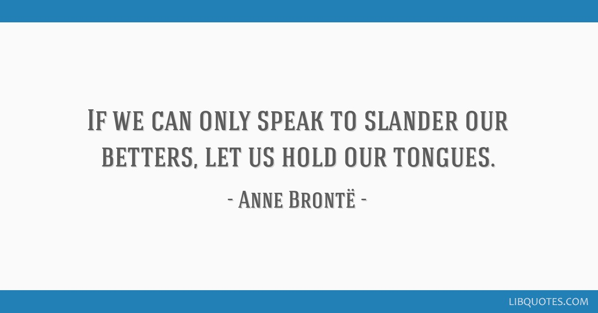 If we can only speak to slander our betters, let us hold our tongues.