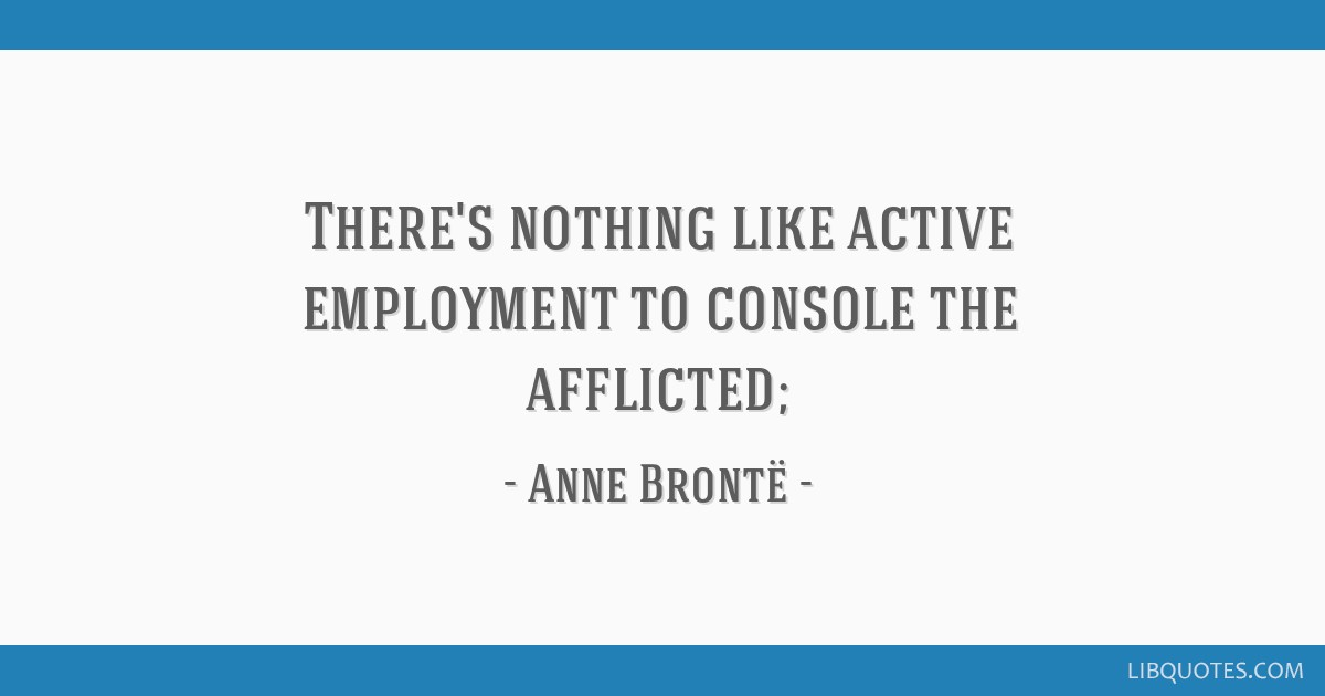 There's nothing like active employment to console the afflicted;