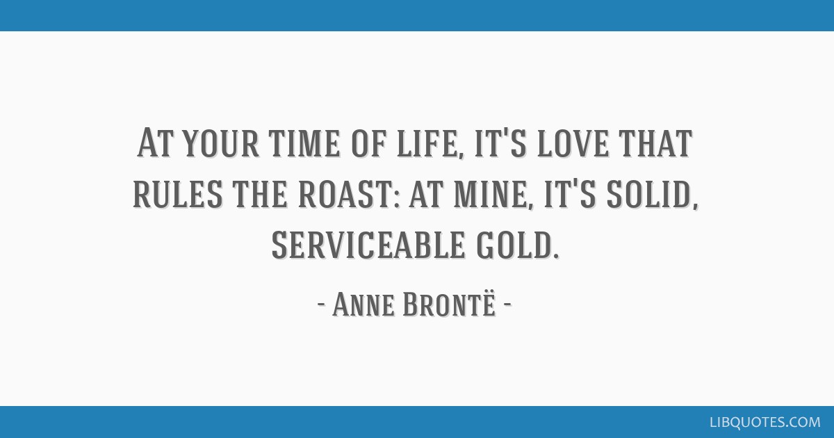 At your time of life, it's love that rules the roast: at mine, it's solid, serviceable gold.