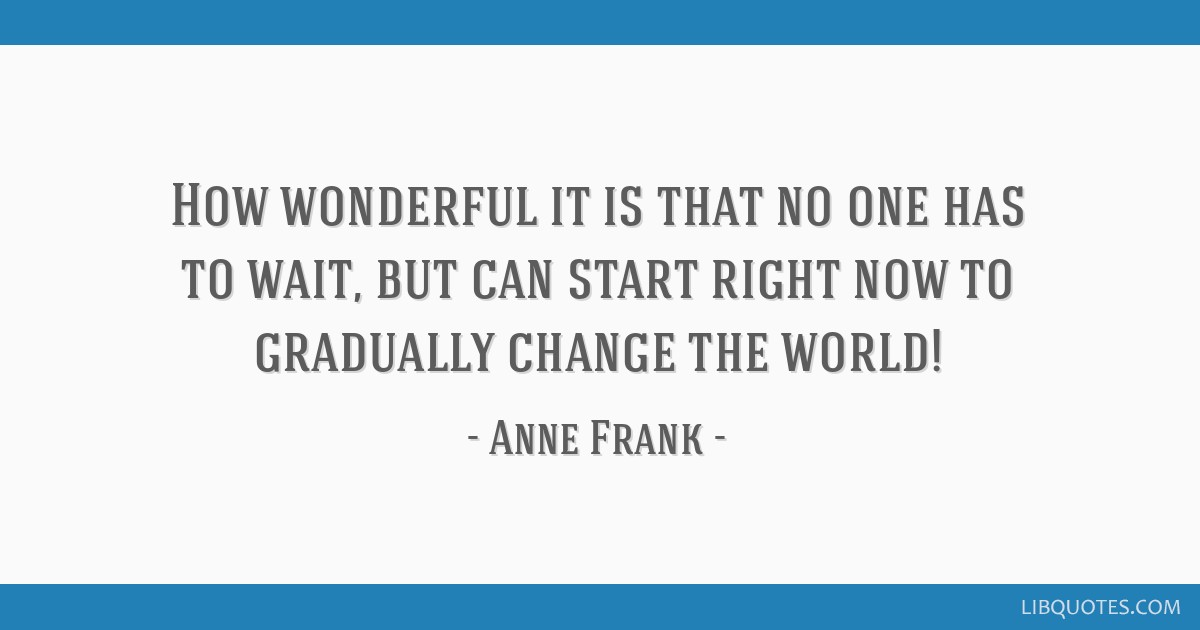 How wonderful it is that no one has to wait, but can start right now to gradually change the world!