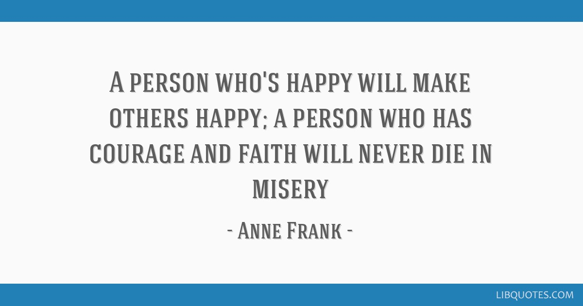 A person who's happy will make others happy; a person who has courage and faith will never die in misery