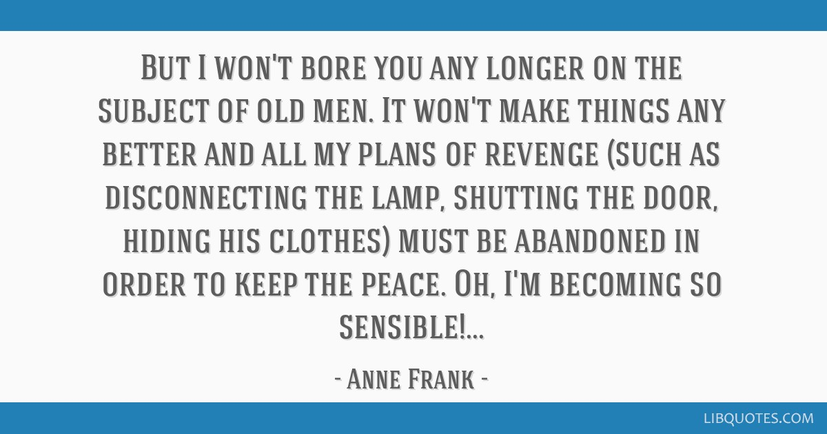 But I won't bore you any longer on the subject of old men. It won't make things any better and all my plans of revenge (such as disconnecting the...