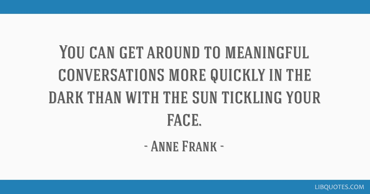 You can get around to meaningful conversations more quickly in the dark than with the sun tickling your face.