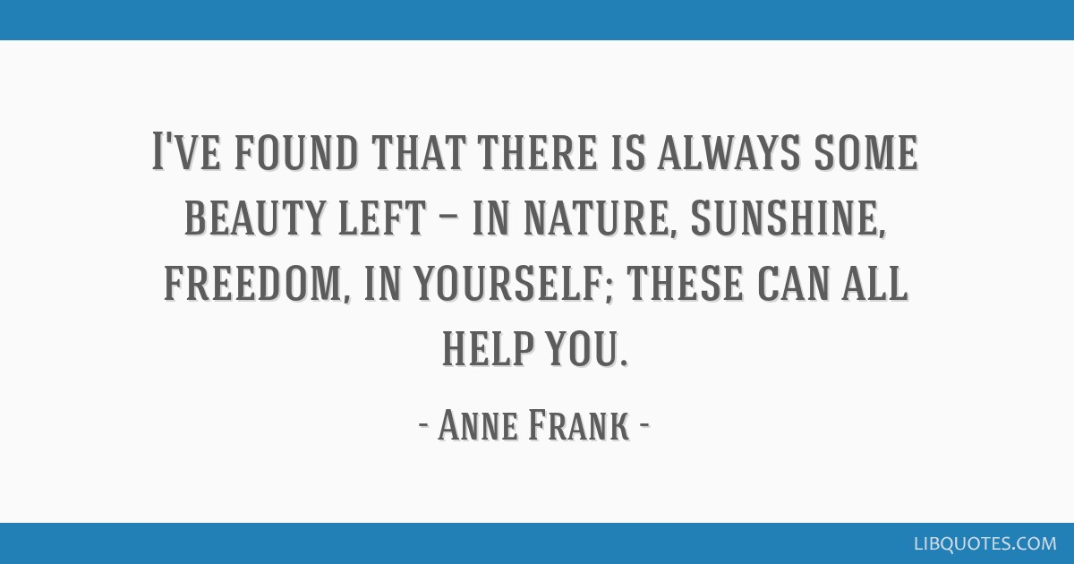 I've found that there is always some beauty left — in nature, sunshine, freedom, in yourself; these can all help you.