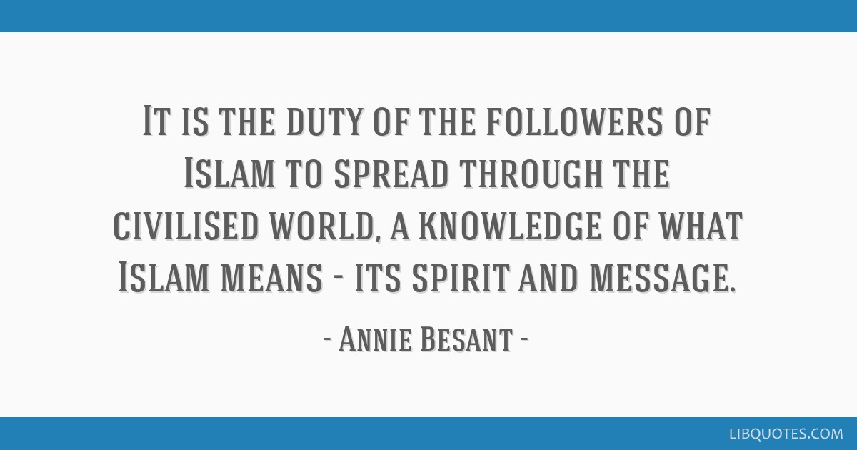 It is the duty of the followers of Islam to spread through the civilised world, a knowledge of what Islam means - its spirit and message.