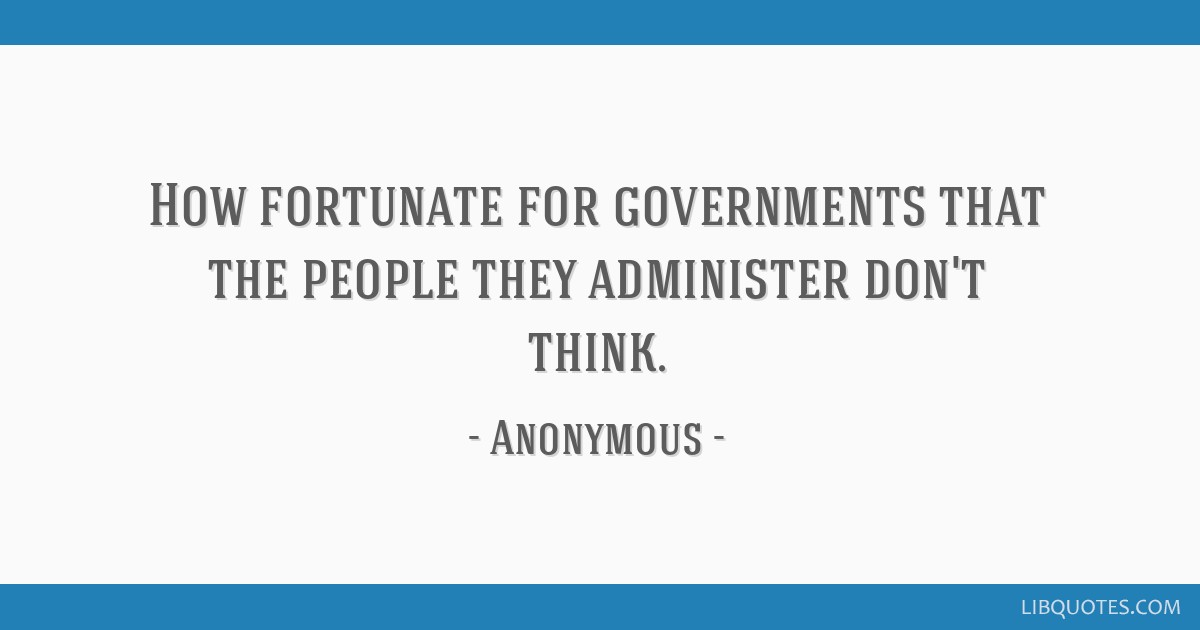 How fortunate for governments that the people they administer don't think.