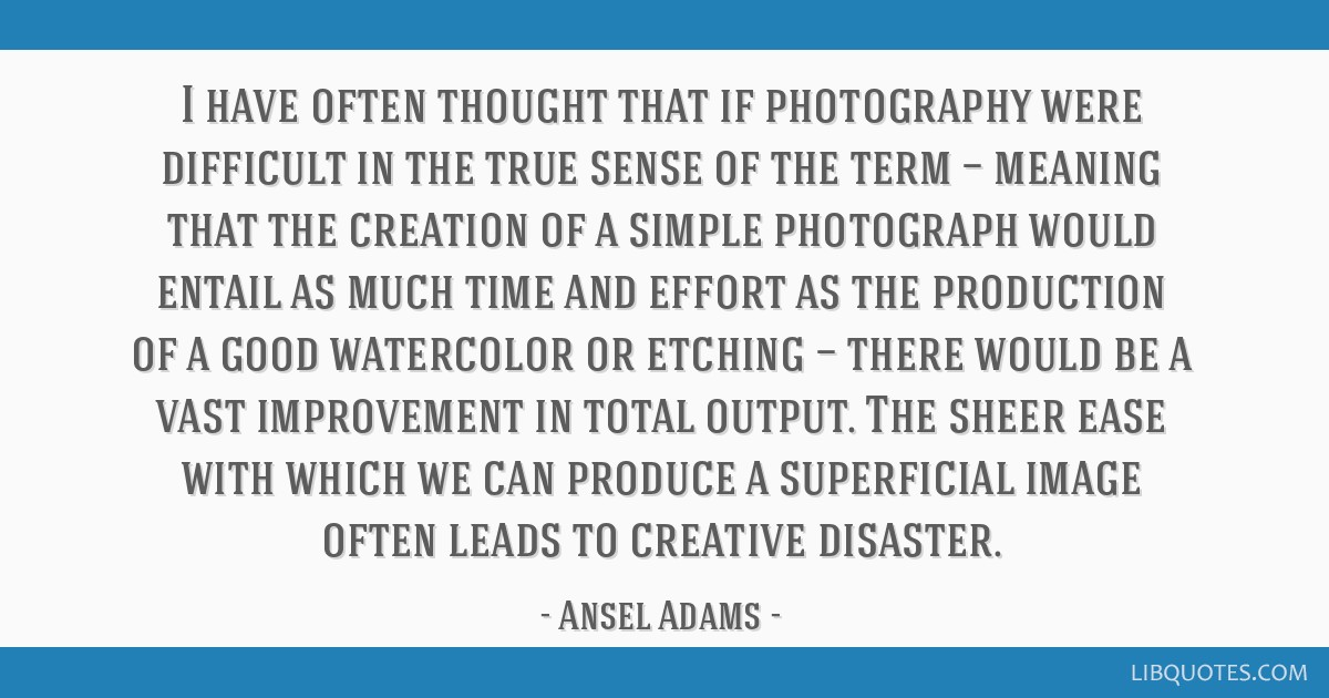 I have often thought that if photography were difficult in the true sense of the term — meaning that the creation of a simple photograph would...