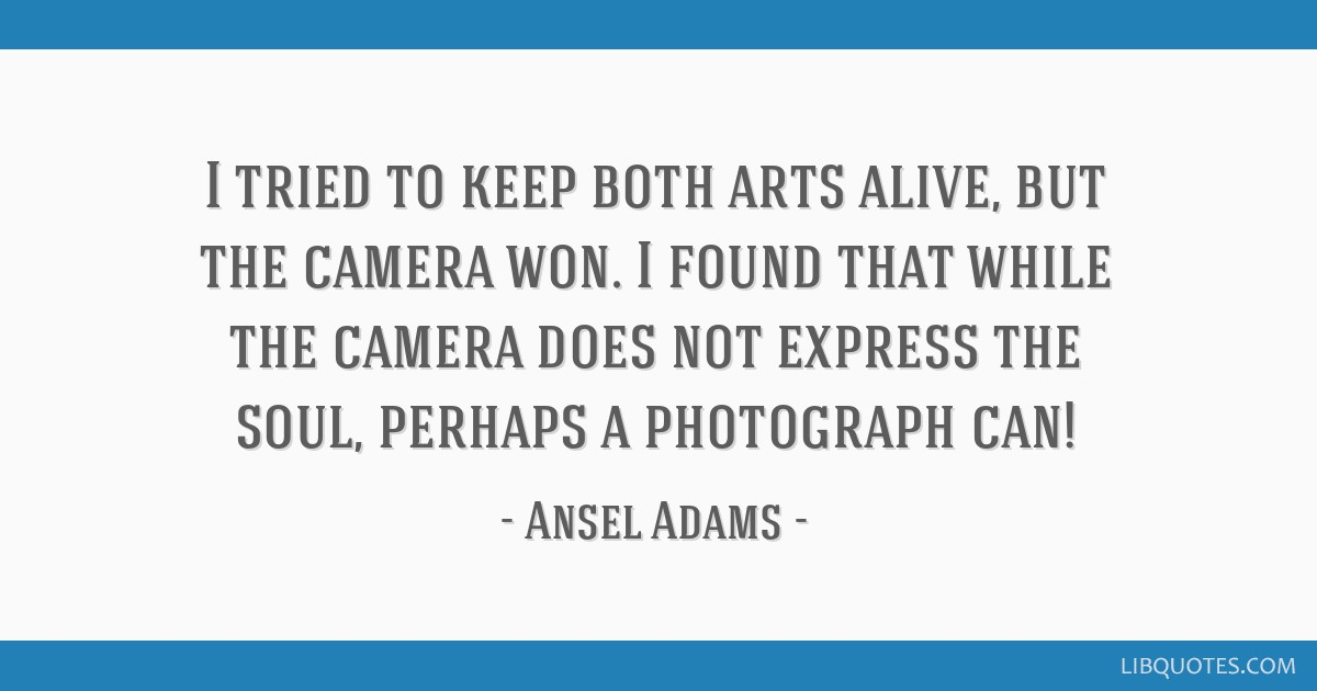 I tried to keep both arts alive, but the camera won. I found that while the camera does not express the soul, perhaps a photograph can!