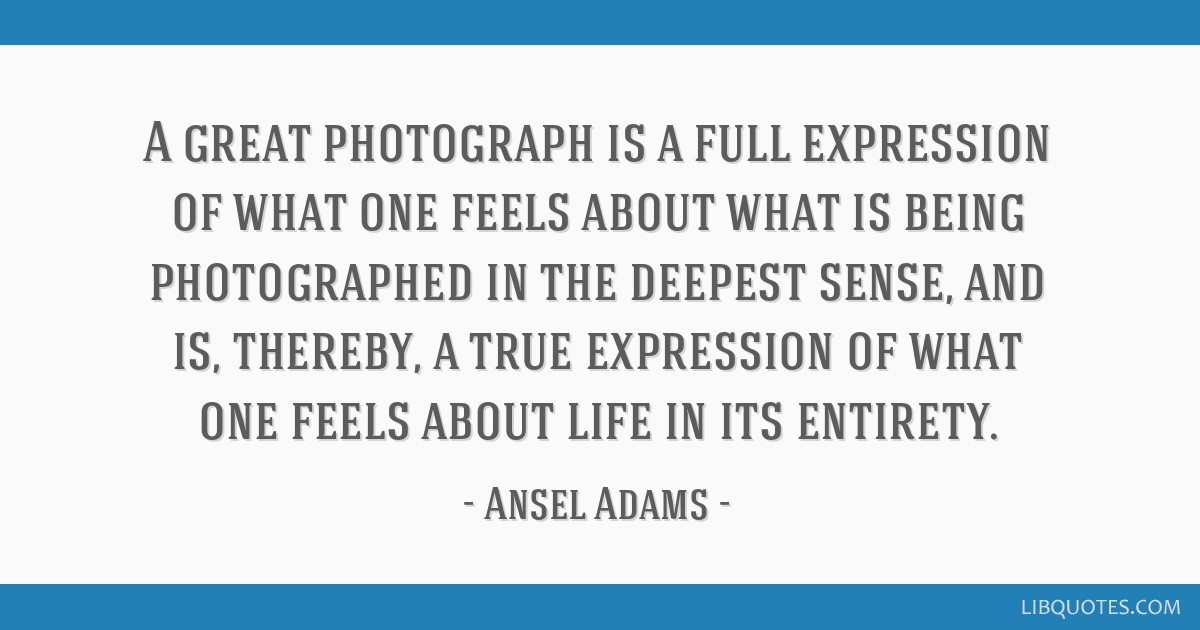 A great photograph is a full expression of what one feels about what is being photographed in the deepest sense, and is, thereby, a true expression...
