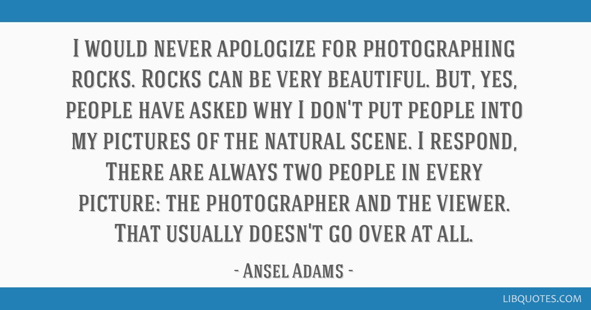 I would never apologize for photographing rocks. Rocks can be very beautiful. But, yes, people have asked why I don't put people into my pictures of...