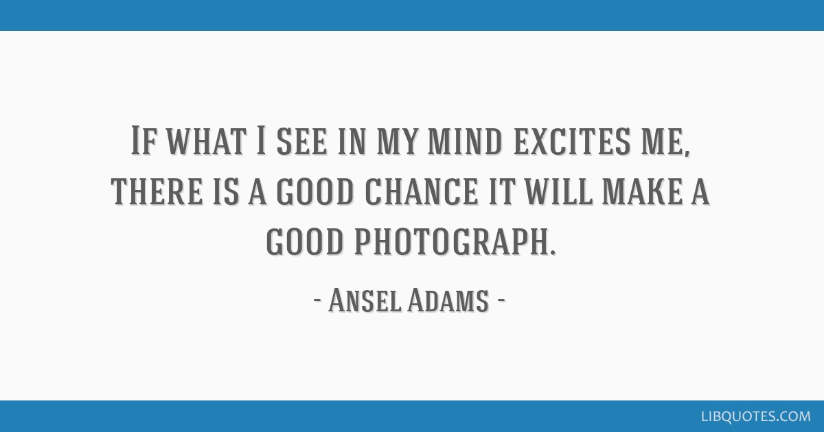If what I see in my mind excites me, there is a good chance it will make a good photograph.