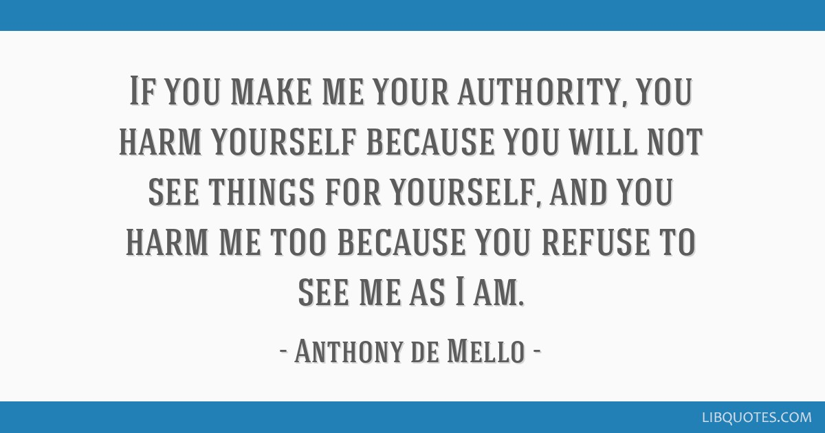 If you make me your authority, you harm yourself because you will not see things for yourself, and you harm me too because you refuse to see me as I...