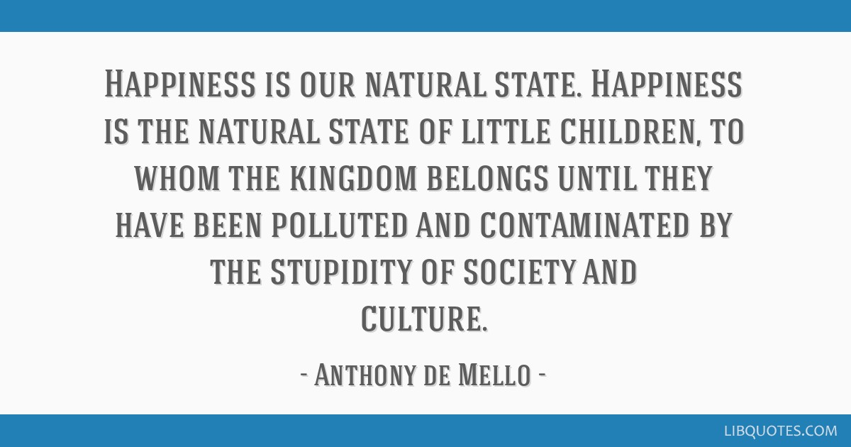 Happiness is our natural state. Happiness is the natural state of little children, to whom the kingdom belongs until they have been polluted and...
