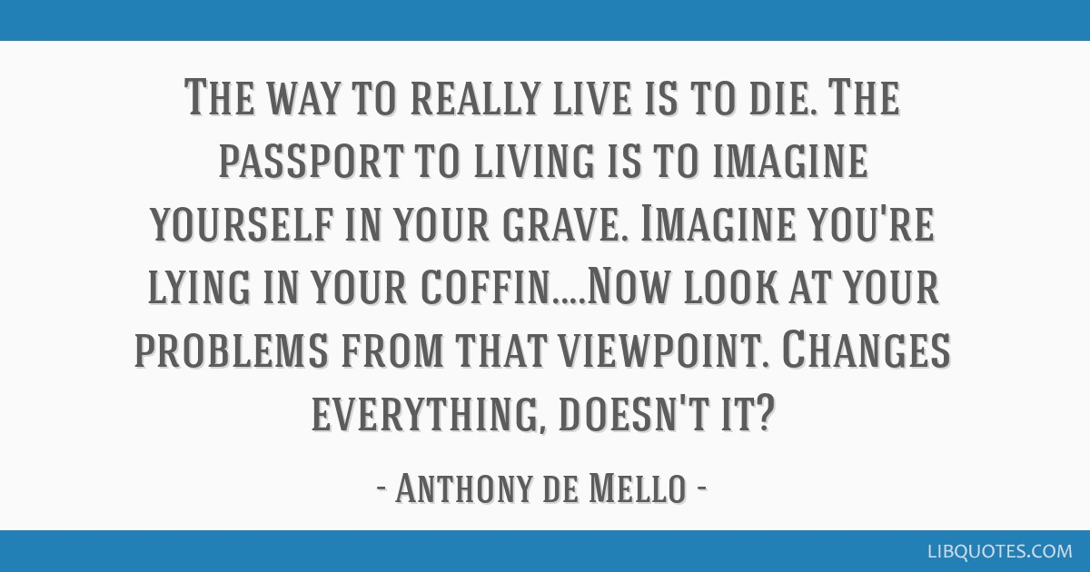 The way to really live is to die. The passport to living is to imagine yourself in your grave. Imagine you're lying in your coffin....Now look at...